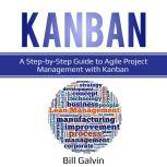 Kanban A Step-by-Step Guide to Agile Project Management with Kanban, Bill Galvin