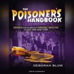 The Poisoner's Handbook Murder and the Birth of Forensic Medicine in Jazz Age New York, Deborah Blum