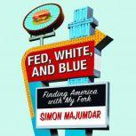 Fed, White, and Blue Finding America with My Fork, Simon Majumdar