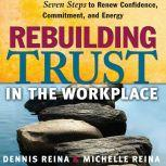 Rebuilding Trust in the Workplace Seven Steps to Renew Confidence, Commitment, and Energy, Dennis Reina