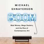 Boom Mad Money, Mega Dealers, and the Rise of Contemporary Art, Michael Shnayerson