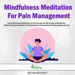 Mindfulness Meditation For Pain Management High-Quality Guided Meditations For Pain Management With the Help Of Mindfulness. BONUS: Body Scan Meditation, Guided Meditation For Deep Sleep And Relaxing Nature Sounds!, Kevin Kockot