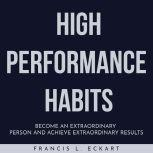 HIGH PERFORMANCE HABITS : Become An Extraordinary Person And Achieve Extraordinary Results, Francis L. Eckart