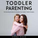 Toddler Parenting The Parenting Handbook to Discipline Your Toddler. Toddler Discipline., Emma Ross