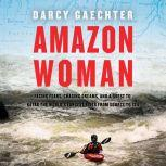 Amazon Woman Facing Fears, Chasing Dreams, and a Quest to Kayak the World's Largest River from Source to Sea, Darcy Gaechter