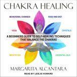 Chakra Healing A Beginner's Guide to Self-Healing Techniques that Balance the Chakras, Margarita Alcantara