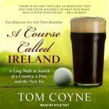 A Course Called Ireland A Long Walk in Search of a Country, a Pint, and the Next Tee, Tom Coyne