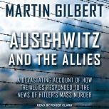 Auschwitz and The Allies A Devastating Account of How the Allies Responded to the News of Hitler's Mass Murder, Martin Gilbert