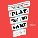 Play Your Way Sane 120 Improv-Inspired Exercises to Help You Calm Down, Stop Spiraling and Embrace Uncertainty, Clay Drinko