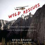 Wild Rescues A Paramedic's Extreme Adventures in Yosemite, Yellowstone, and Grand Teton, Kevin Grange