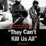 They Can't Kill Us All Ferguson, Baltimore, and a New Era in America's Racial Justice Movement, Wesley Lowery