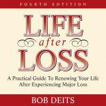 Life After Loss A Practical Guide to Renewing Your Life After Experiencing Major Loss, Bob Deits