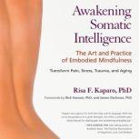 Awakening Somatic Intelligence The Art and Practice of Embodied Mindfulness, Risa F. Kaparo, Ph.D.