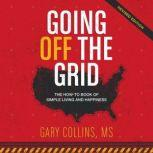 Going Off the Grid The How-To-Book of Simple Living and Happiness, Gary Collins