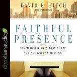 Faithful Presence Seven Disciplines That Shape the Church for Mission, David E. Fitch