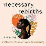 Necessary Rebirths: A Collection of Poems and Prose for Awakening, Nicole M. Long