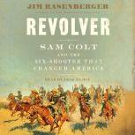 Revolver Sam Colt and the Six-Shooter that Changed America, Jim Rasenberger