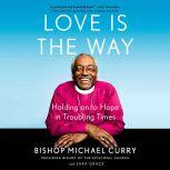 Love is the Way Holding onto Hope in Troubling Times, Bishop Michael Curry