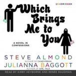 Which Brings Me to You A Novel in Confessions, Steve Almond and Julianna Baggott