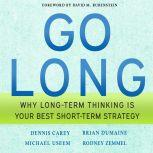 Go Long Why Long-Term Thinking is Your Best Short-Term Strategy, Dennis Carey