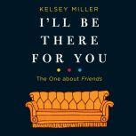 I'll Be There for You: The One about Friends, Kelsey Miller