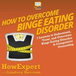 How to Overcome Binge Eating Disorder 7 Lessons to Understand, Treat, and Overcome Binge Eating Disorder and Compulsive Overeating, HowExpert