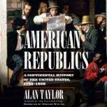 American Republics A Continental History of the United States 1783-1850, Alan Taylor