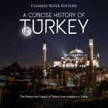 Concise History of Turkey, A: The History and Legacy of Turkey from Antiquity to Today, Charles River Editors