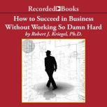How to Succeed in Business Without Working so Damn Hard Rethinking the Rules, Reinventing the Game, Robert J. Kriegel