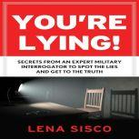 You're Lying Secrets From an Expert Military Interrogator to Spot the Lies and Get to the Truth, Lena Sisco