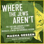 Where the Jews Aren't The Sad and Absurd Story of Birobidzhan, Russia's Jewish Autonomous Region, Masha Gessen
