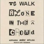 To Walk Alone in the Crowd A Novel, Antonio Munoz Molina