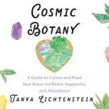 Cosmic Botany A Guide to Crystal and Plant Soul Mates for Peace, Happiness, and Abundance, Tanya Lichtenstein