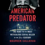 American Predator The Hunt for the Most Meticulous Serial Killer of the 21st Century, Maureen Callahan