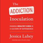 The Addiction Inoculation Raising Healthy Kids in a Culture of Dependence, Jessica Lahey