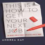 This Is How You Get Your Next Job An Inside Look at What Employers Really Want, Andrea Kay