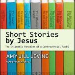 Short Stories by Jesus The Enigmatic Parables of a Controversial Rabbi, Amy-Jill Levine