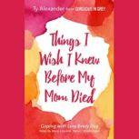 Things I Wish I Knew before My Mom Died Coping with Loss Every Day, Ty Alexander