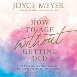 How to Age Without Getting Old The Steps You Can Take Today to Stay Young for the Rest of Your Life, Joyce Meyer