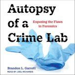 Autopsy of a Crime Lab Exposing the Flaws in Forensics, Brandon L. Garrett