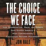 The Choice We Face How Segregation, Race, and Power Have Shaped Americas Most Controversial Educati on Reform Movement, John N. Hale