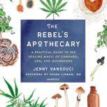 The Rebel's Apothecary A Practical Guide to the Healing Magic of Cannabis, CBD, and Mushrooms, Jenny Sansouci