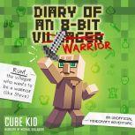 Diary of an 8-Bit Warrior (Book 1 8-Bit Warrior series) An Unofficial Minecraft Adventure, Cube Kid