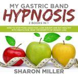 My Gastric Band Hypnosis – 2 books in 1: How to Stop Food Addiction, Lose Weight and Eat Healthy with Meditation. Reap the Benefits of Weight Loss, Sharon Miller