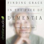 "Finding Grace in the Face of Dementia ""Experiencing Dementia--Honoring God"", John Dunlop"