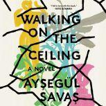 Walking on the Ceiling A Novel, AysegA¼l Savas