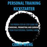 Personal Trainer Kick Starter -Learn How To Start , Build & Grow Your Training Career THE PROVEN STEP-BY-STEP GUIDE FOR CHOOSING ,PROMOTING AND EARNING FROM YOUR PERSONAL TRAINING CAREER, Wenghonn Kan