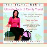 The Travel Mom's Ultimate Book of Family Travel Planning, Surviving, and Enjoying Your Vacation Together, Emily Kaufman