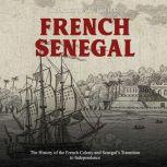 French Senegal: The History of the French Colony and Senegal's Transition to Independence, Charles River Editors