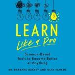Learn Like a Pro Science-Based Tools to Become Better at Anything, Barbara Oakley PhD